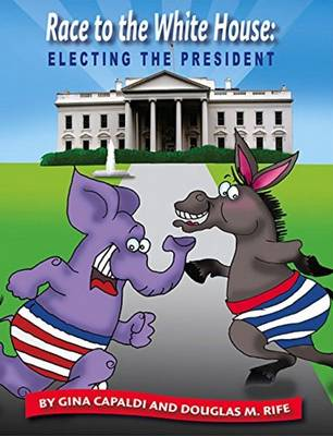Race to the White House Electing the President by Gina Capaldi, Douglas M. Rife