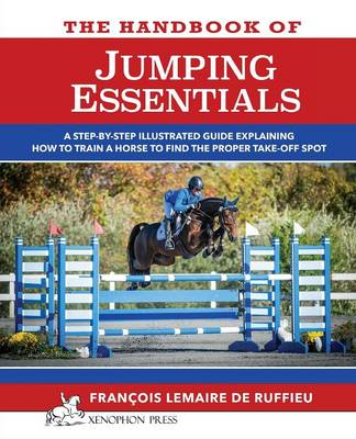 The Handbook of Jumping Essentials A Step-By-Step Guide Explaining How to Train a Horse to Find the Proper Take-Off Spot by Francois Lemaire De Ruffieu