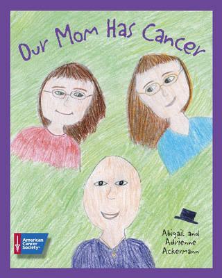 Our Mom Has Cancer by Abigail Ackermann, Adrienne Ackermann