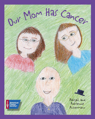 Our Mom Has Cancer by Abigail Ackermann, Adrienne Ackermann