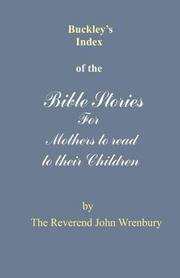 Buckley's Index of the Bible Stories for Mothers to Read to Their Children by John Burton Wrenbury