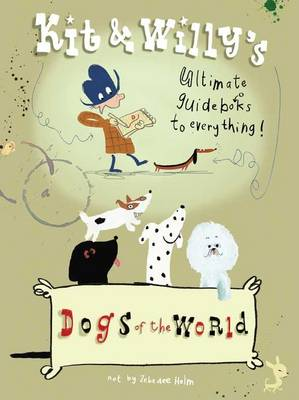 Dogs of the World Kit and Willy's Ultimate Guide Books to Everything by Helm Zebedee