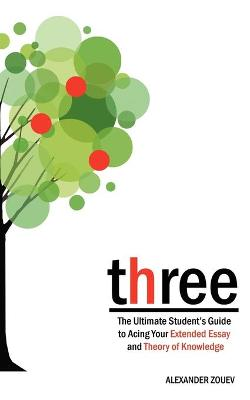 Three The Definitive Student's Guide to the Extended Essay and Theory of Knowledge by Alexander Zouev