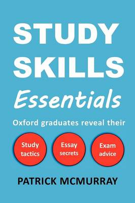 Study Skills Essentials Oxford Graduates Reveal Their Study Tactics, Essay Secrets and Exam Advice by Patrick McMurray