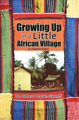 Growing Up in a Little African Village an Illustrated Edition by Dr Robert Peprah-Gyamfi