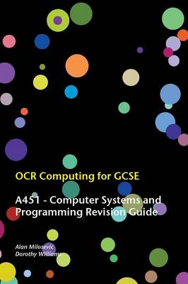 OCR Computing for GCSE - A451 Revision Guide by Alan Milosevic, Dorothy Williams