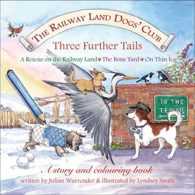 The Railway Land Dogs' Club: A Rescue on the Railway Land, the Bone Yard, on Thin Ice Three Further Tails by Julian Warrender