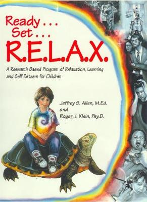 Ready . . . Set . . . R.E.L.A.X. A Research-Based Program of Relaxation, Learning, and Self-Esteem for Children by Jeffrey S. Allen, Roger J. Klein