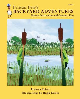 Pelican Pete's Backyard Adventures Nature Discoveries and Outdoor Fun. Book 1 by Frances Keiser