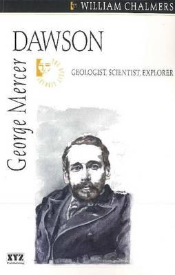 George Mercer Dawson Geologist, Scientist, Explorer by William Chalmers