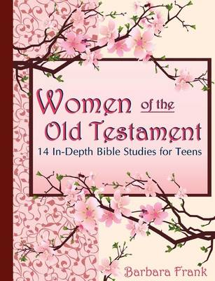Women of the Old Testament: 14 In-depth Bible Studies for Teens with Mother-daughter Discussion Starters by Barbara Frank