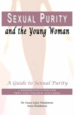 Sexual Purity and the Young Woman A Guide to Sexual Purity by Arica Henderson, Grace LaJoy Henderson