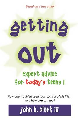 Getting Out; Expert Advice for Today's Teens! by John H Clark, John H Clark III