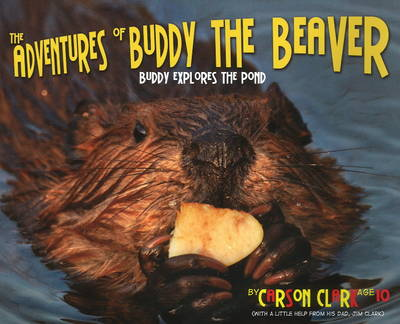 The Adventures of Buddy the Beaver Buddy Explores the Pond by Carson Clark, Jim Clark