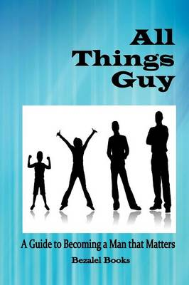All Things Guy A Guide to Becoming a Man That Matters by Cheryl Dickow