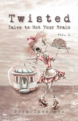 Twisted Tales to Rot Your Brain Vol. 1 by Nora Thompson