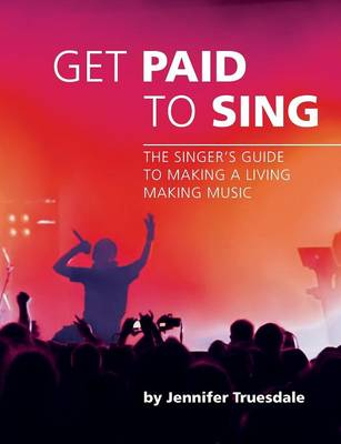 Get Paid To Sing The Singer's Guide to Making a Living Making Music by Jennifer Truesdale