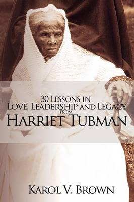 30 Lessons in Love, Leadership and Legacy from Harriet Tubman by Karol V Brown