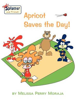 Apricot Saves the Day!-Splatter and Friends by Melissa Perry Moraja