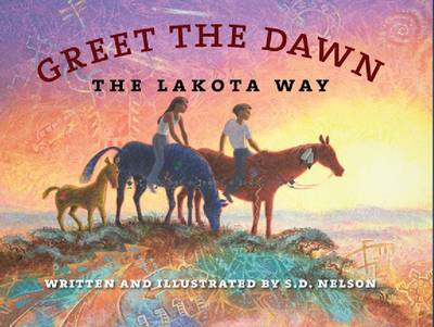 Greet the Dawn The Lakota Way by S. D. Nelson
