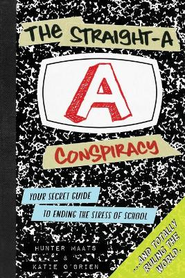 The Straight-A Conspiracy Your Secret Guide to Ending the Stress of School and Totally Ruling the World by Hunter Maats, Katie O'Brien