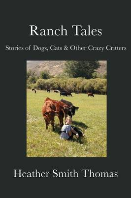 Ranch Tales Stories of Dogs, Cats & Other Crazy Critters by Heather Smith Thomas