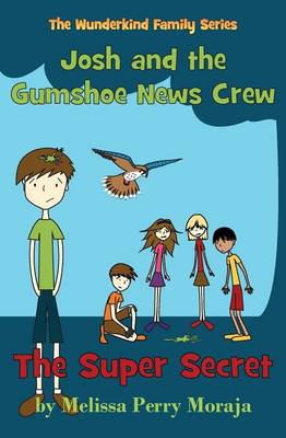 The Super Secret Josh and the Gumshoe News Crew (the Wunderkind Family) by Melissa Perry Moraja