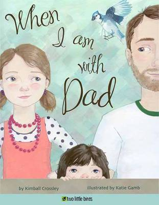 When I am with Dad by Kimball Crossley, Katie Gamb