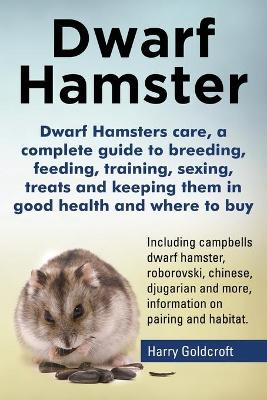 Dwarf Hamsters Care, a Complete Guide to Breeding, Feeding, Training, Sexing, Treats and Keeping Them in Good Health and Where to Buy by Harry Goldcroft