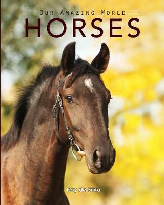 Horses Amazing Pictures & Fun Facts on Animals in Nature by Kay De Silva