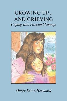 Growing Up...and Grieving Coping with Loss and Change by Marge Eaton Heegaard