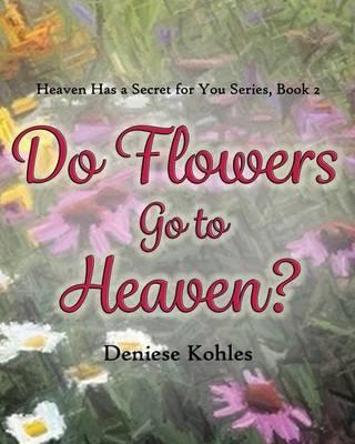 Do Flowers Go to Heaven? by Deniese Kohles