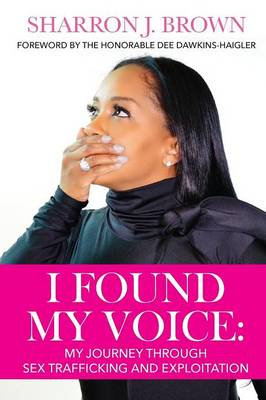 I Found My Voice My Journey Through Sex Trafficking and Exploitation by Sharron J Brown