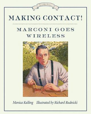 Making Contact! Marconi Goes Wireless by Monica Kulling, Richard Rudnicki