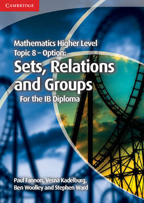 Mathematics Higher Level for the IB Diploma Option Topic 8 Sets, Relations and Groups by Paul Fannon, Vesna Kadelburg, Ben Woolley, Stephen Ward