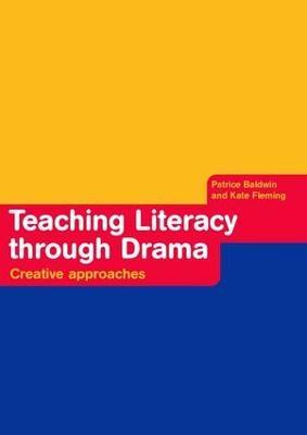 Teaching Literacy through Drama Creative Approaches by Patrice Baldwin, Kate Fleming