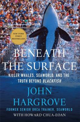 Beneath the Surface Killer Whales, SeaWorld, and the Truth Beyond Blackfish by John Hargrove, Howard Chua-Eoan