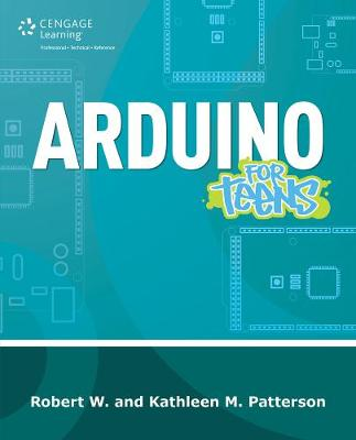 Arduino for Teens by Kathleen M. Patterson, Robert M. Patterson