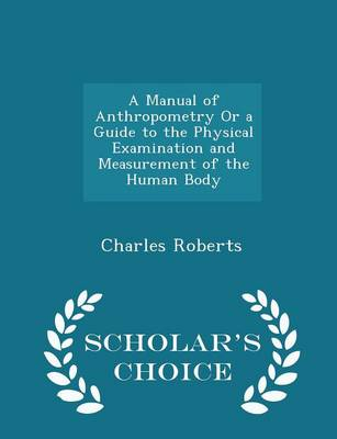 A Manual of Anthropometry or a Guide to the Physical Examination and Measurement of the Human Body - Scholar's Choice Edition by Charles (Indiana State University Terre Haute USA) Roberts