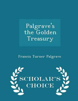 Palgrave's the Golden Treasury - Scholar's Choice Edition by Francis Turner Palgrave