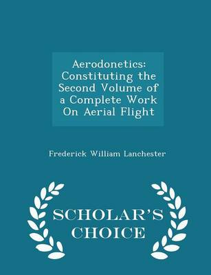 Aerodonetics Constituting the Second Volume of a Complete Work on Aerial Flight - Scholar's Choice Edition by Frederick William Lanchester