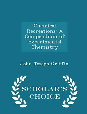 Chemical Recreations A Compendium of Experimental Chemistry - Scholar's Choice Edition by John Joseph Griffin