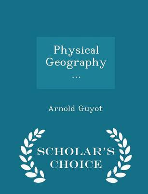 Physical Geography ... - Scholar's Choice Edition by Arnold Guyot