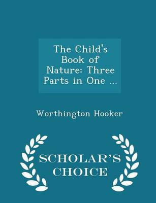 The Child's Book of Nature Three Parts in One ... - Scholar's Choice Edition by Worthington, MD Hooker