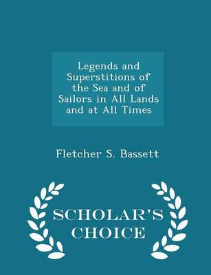 Legends and Superstitions of the Sea and of Sailors in All Lands and at All Times - Scholar's Choice Edition by Fletcher S Bassett