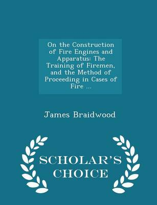 On the Construction of Fire Engines and Apparatus The Training of Firemen, and the Method of Proceeding in Cases of Fire ... - Scholar's Choice Edition by James Braidwood