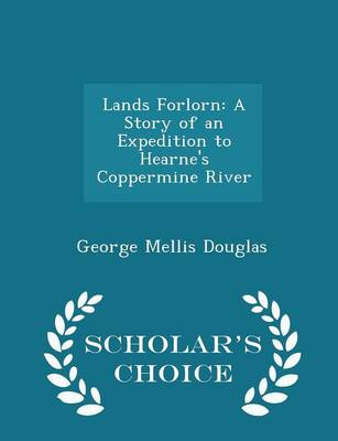 Lands Forlorn A Story of an Expedition to Hearne's Coppermine River - Scholar's Choice Edition by George Mellis Douglas