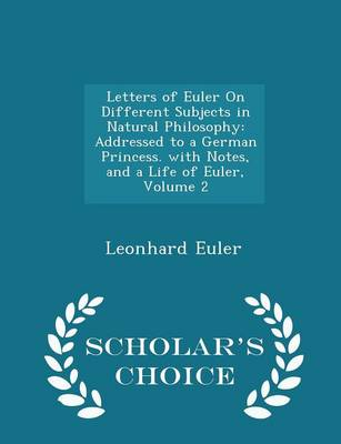 Letters of Euler on Different Subjects in Natural Philosophy Addressed to a German Princess. with Notes, and a Life of Euler, Volume 2 - Scholar's Choice Edition by Leonhard Euler