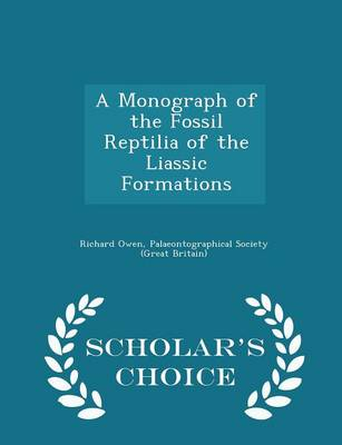 A Monograph of the Fossil Reptilia of the Liassic Formations - Scholar's Choice Edition by Dr Richard (University of Exeter, UK) Owen