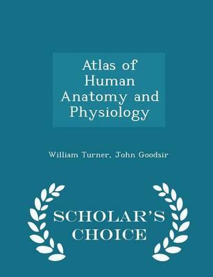 Atlas of Human Anatomy and Physiology - Scholar's Choice Edition by William Turner, John Goodsir